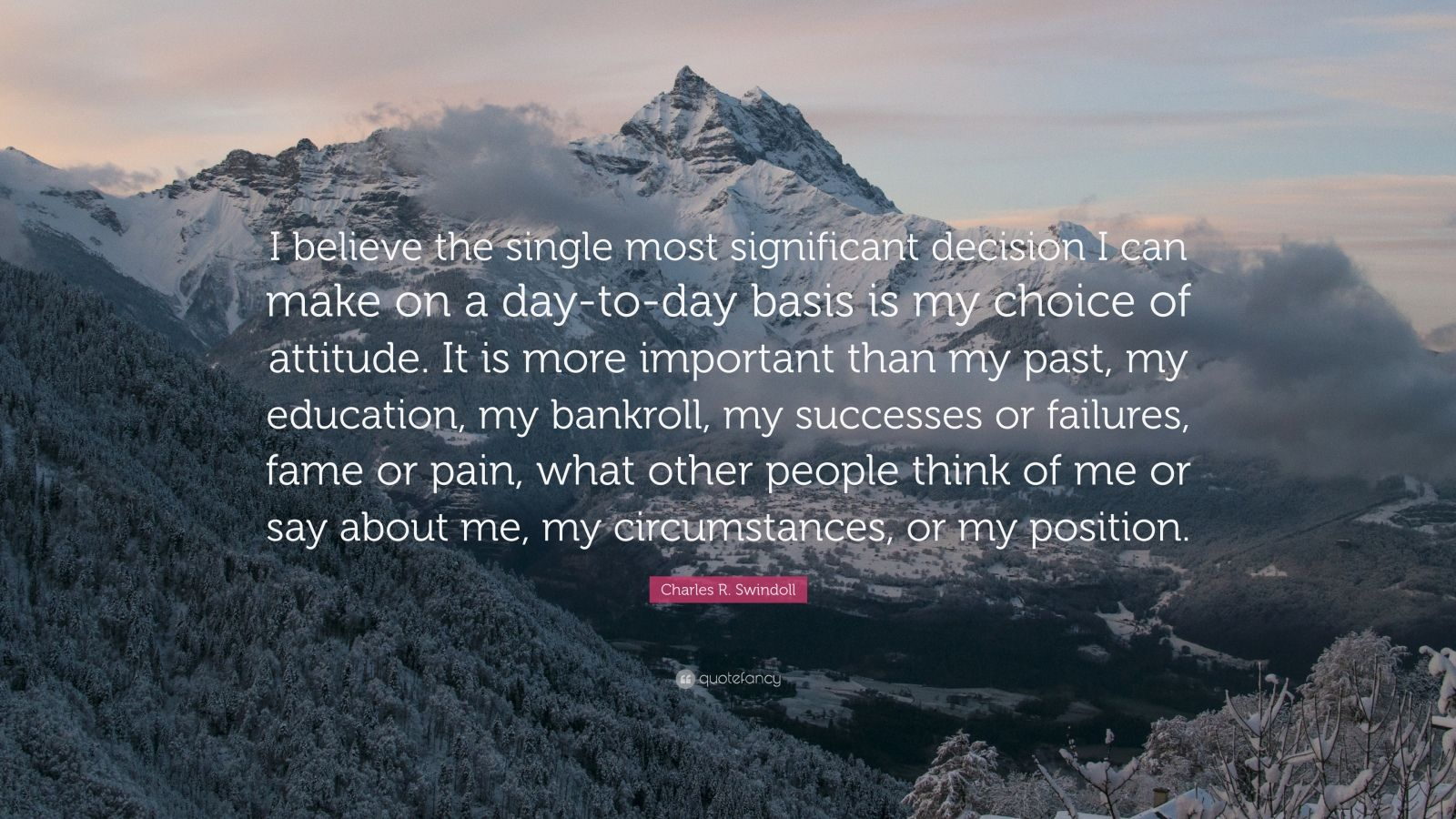 "Charles R. Swindoll Quote: ""I believe the single most significant decision I can make on a day-to-day basis is my choice of attitude. It is more important than my past, my education, my bankroll, my successes or failures, fame or pain, what other people think of me or say about me, my circumstances, or my position."""