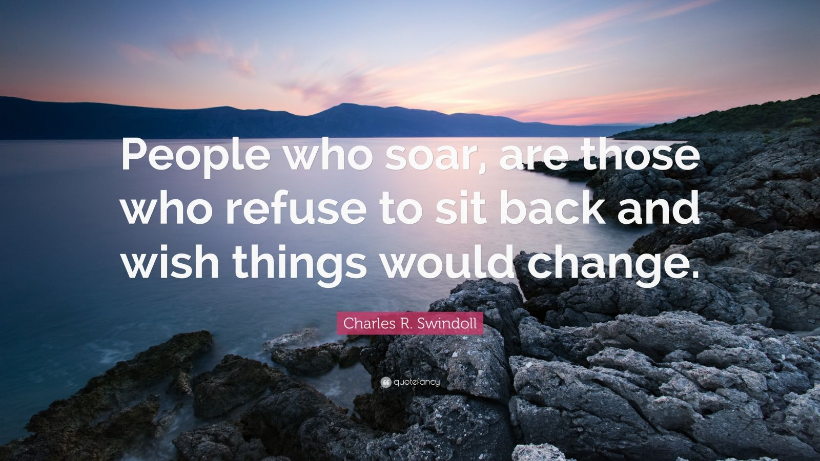 """Charles R. Swindoll Quote: """"People who soar, are those who refuse to sit back and wish things would change."""""""