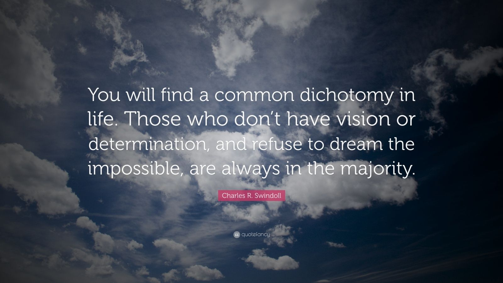 """Charles R. Swindoll Quote: """"You will find a common dichotomy in life. Those who don't have vision or determination, and refuse to dream the impossible, are always in the majority."""""""