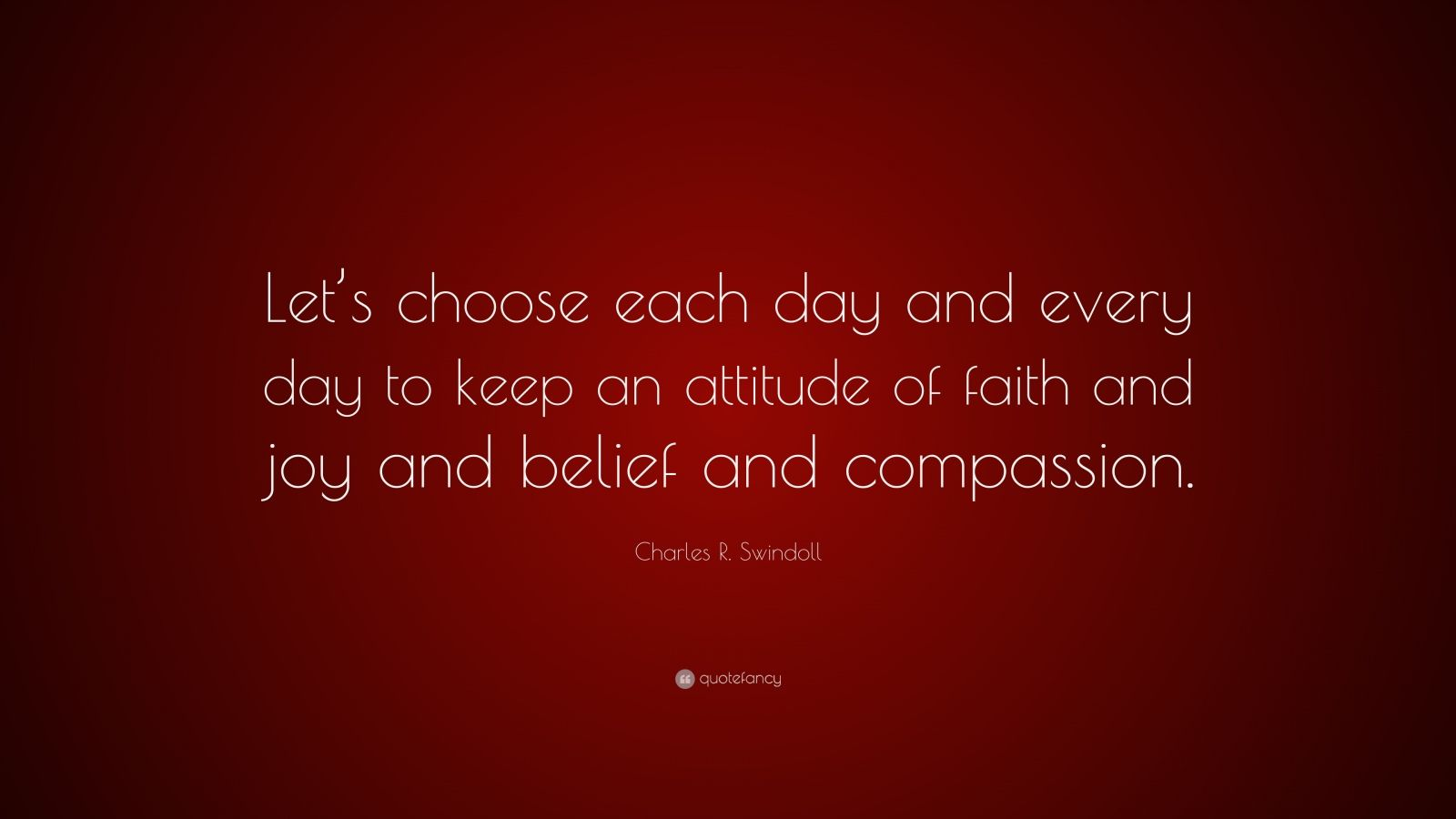 "Charles R. Swindoll Quote: ""Let's choose each day and every day to keep an attitude of faith and joy and belief and compassion."""