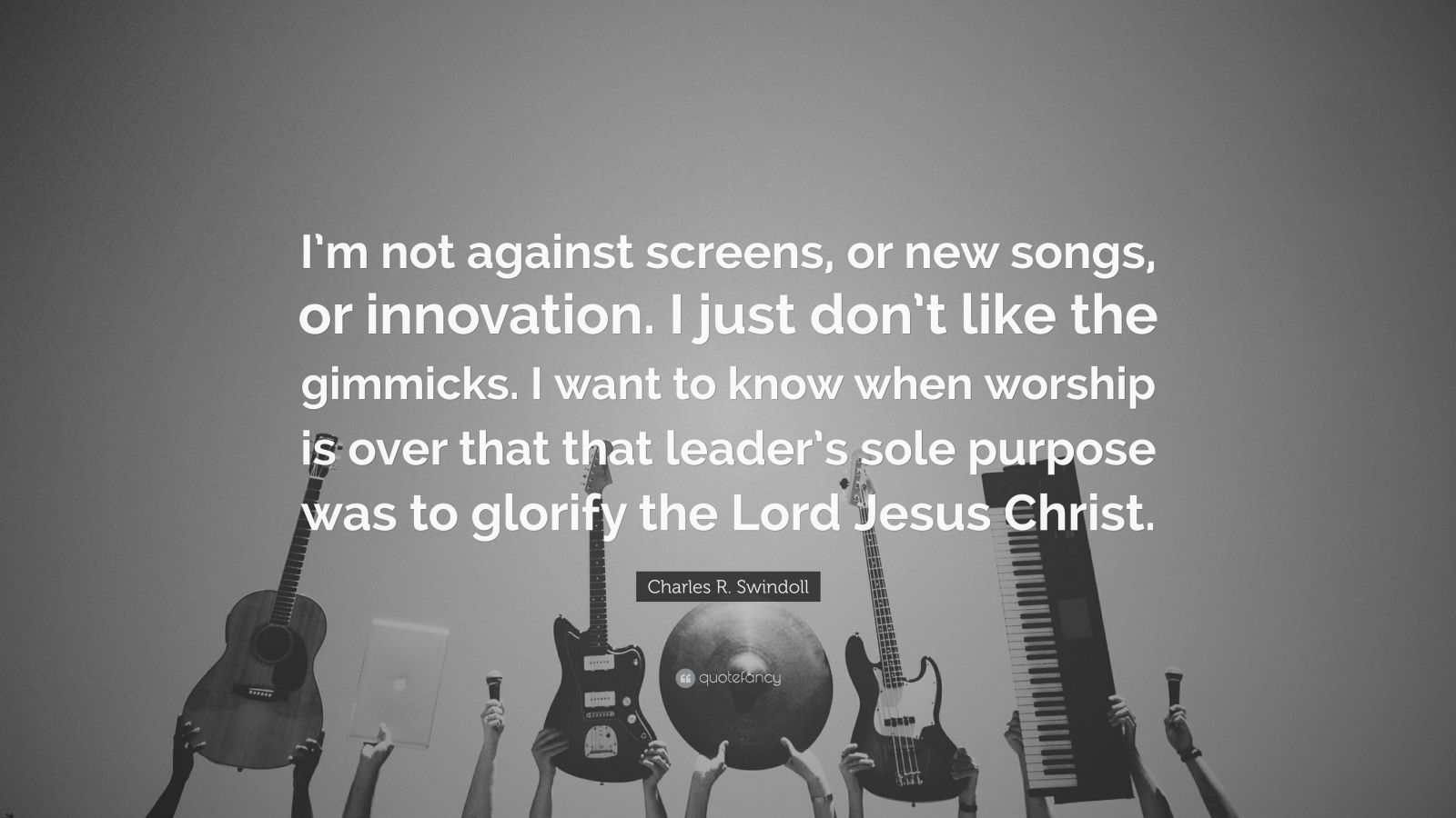 """Charles R. Swindoll Quote: """"I'm not against screens, or new songs, or innovation. I just don't like the gimmicks. I want to know when worship is over that that leader's sole purpose was to glorify the Lord Jesus Christ."""""""