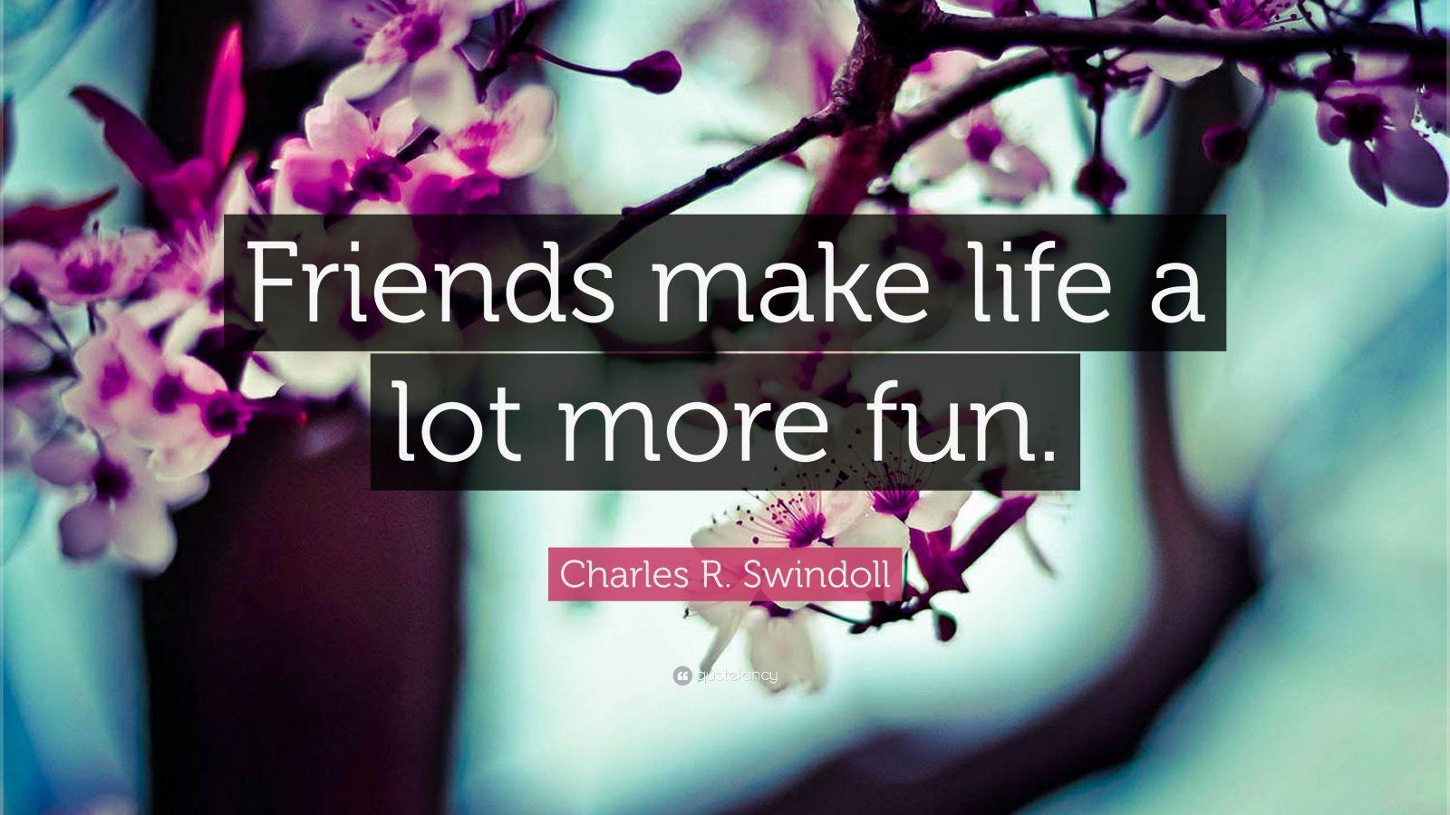 "Charles R. Swindoll Quote: ""Friends make life a lot more fun."""