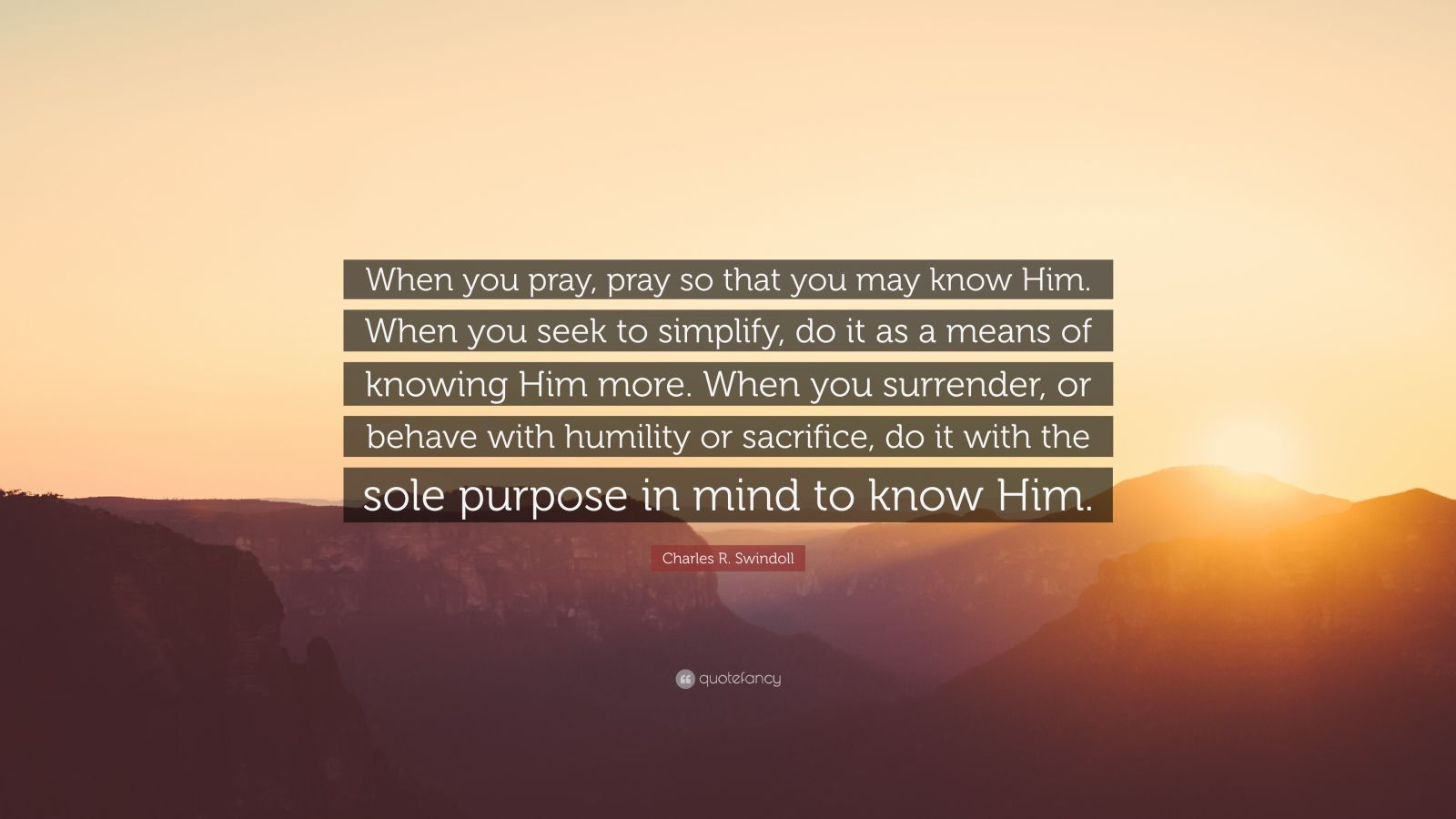"Charles R. Swindoll Quote: ""When you pray, pray so that you may know Him. When you seek to simplify, do it as a means of knowing Him more. When you surrender, or behave with humility or sacrifice, do it with the sole purpose in mind to know Him."""