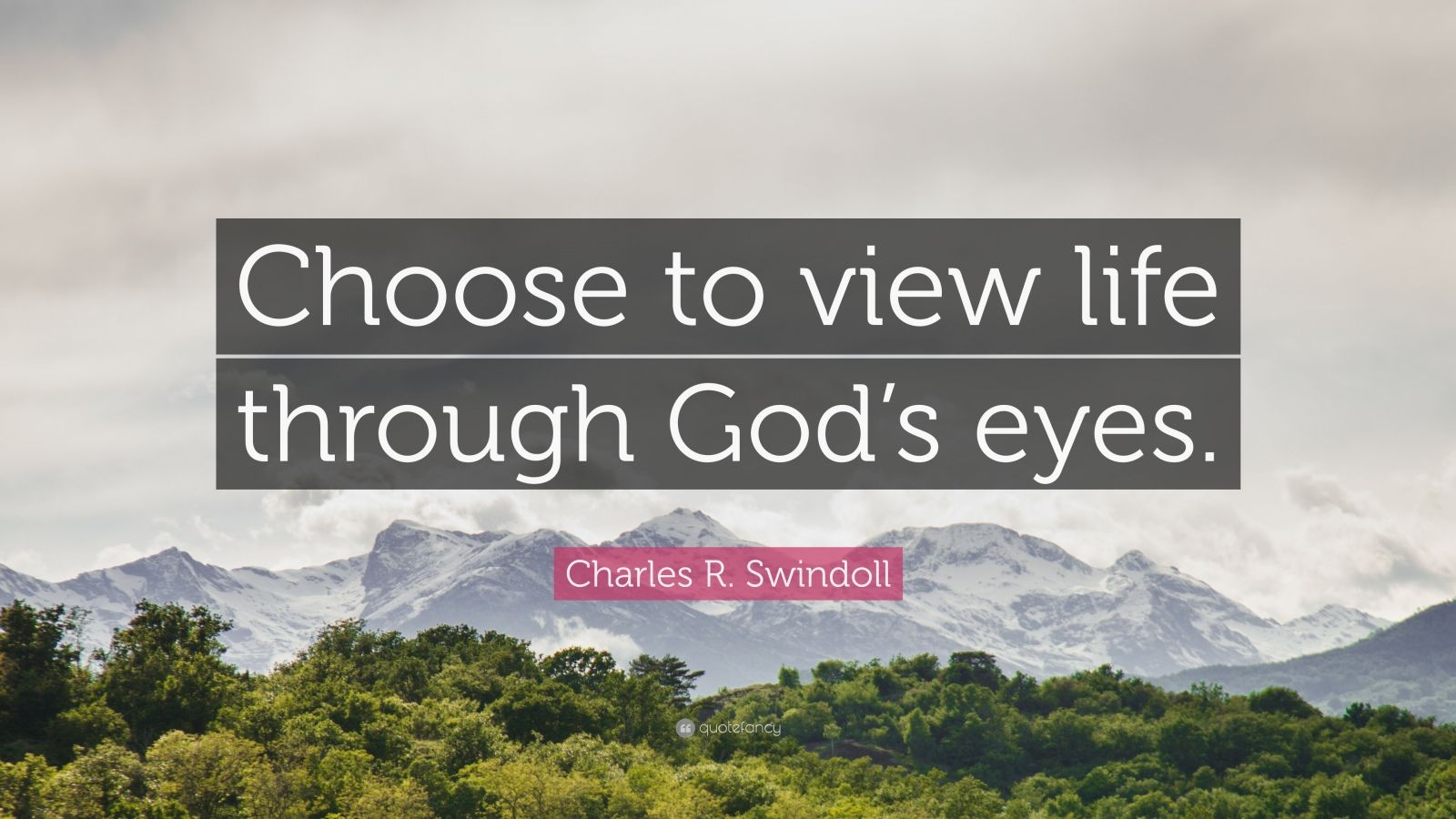"Charles R. Swindoll Quote: ""Choose to view life through God's eyes."""
