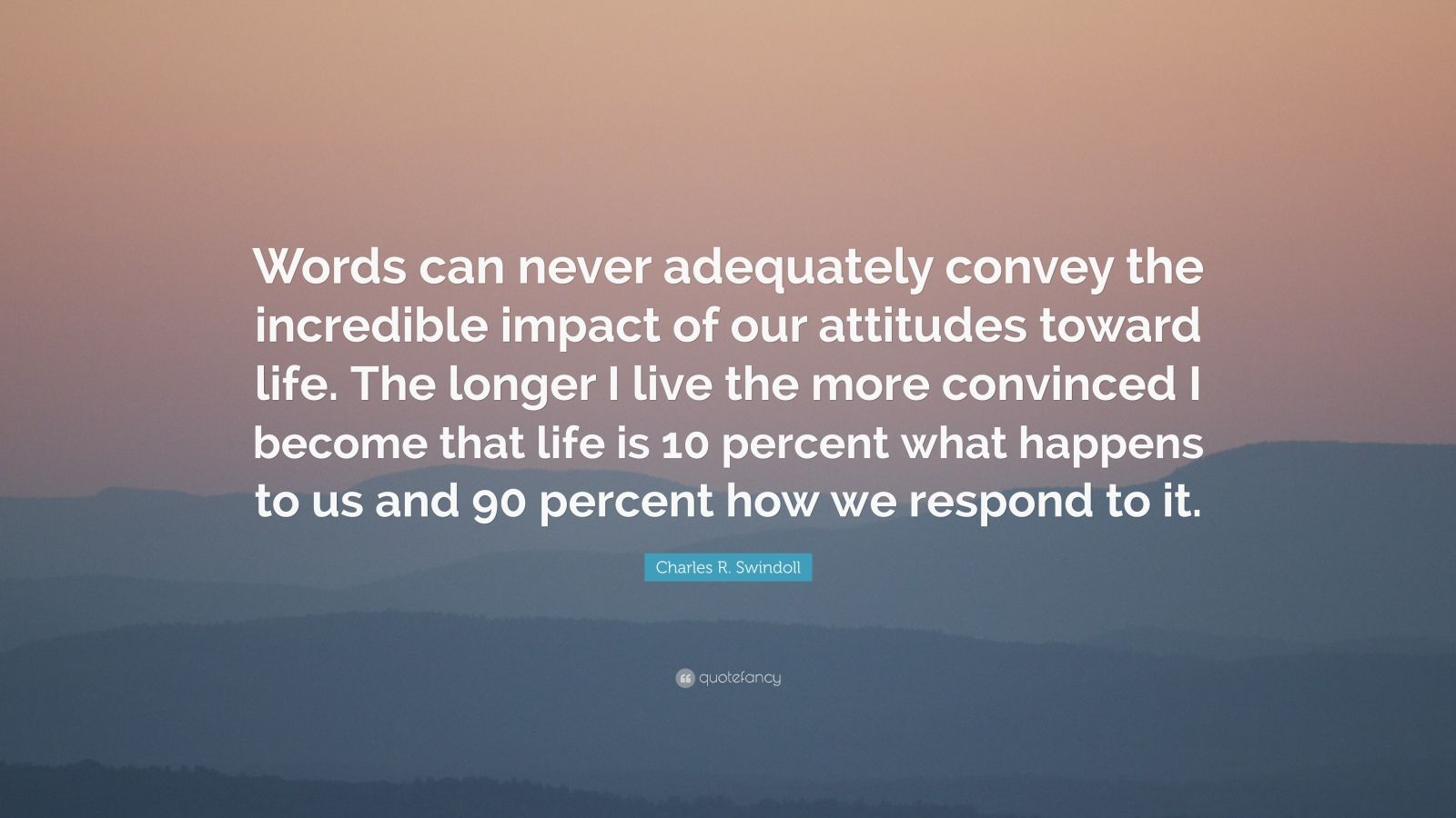 """Charles R. Swindoll Quote: """"Words can never adequately convey the incredible impact of our attitudes toward life. The longer I live the more convinced I become that life is 10 percent what happens to us and 90 percent how we respond to it."""""""