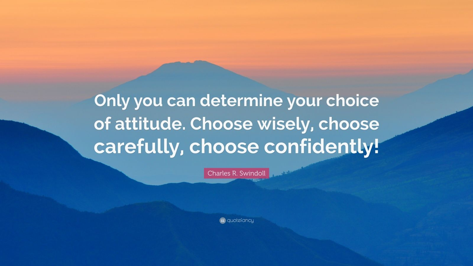 """Charles R. Swindoll Quote: """"Only you can determine your choice of attitude. Choose wisely, choose carefully, choose confidently!"""""""