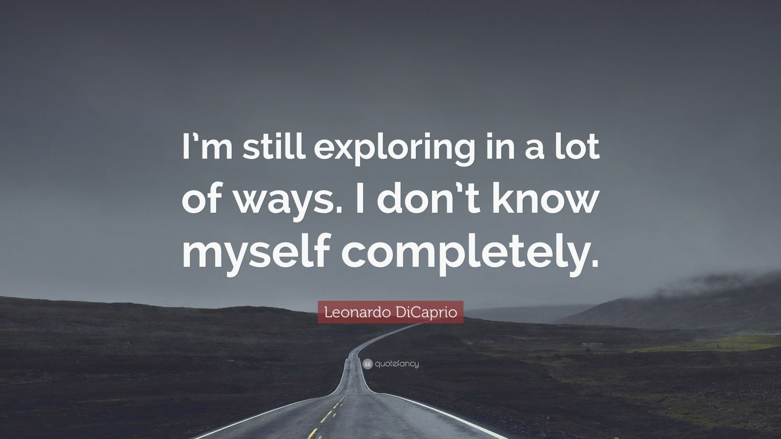 """Leonardo DiCaprio Quote: """"I'm still exploring in a lot of ways. I don't know myself completely."""""""