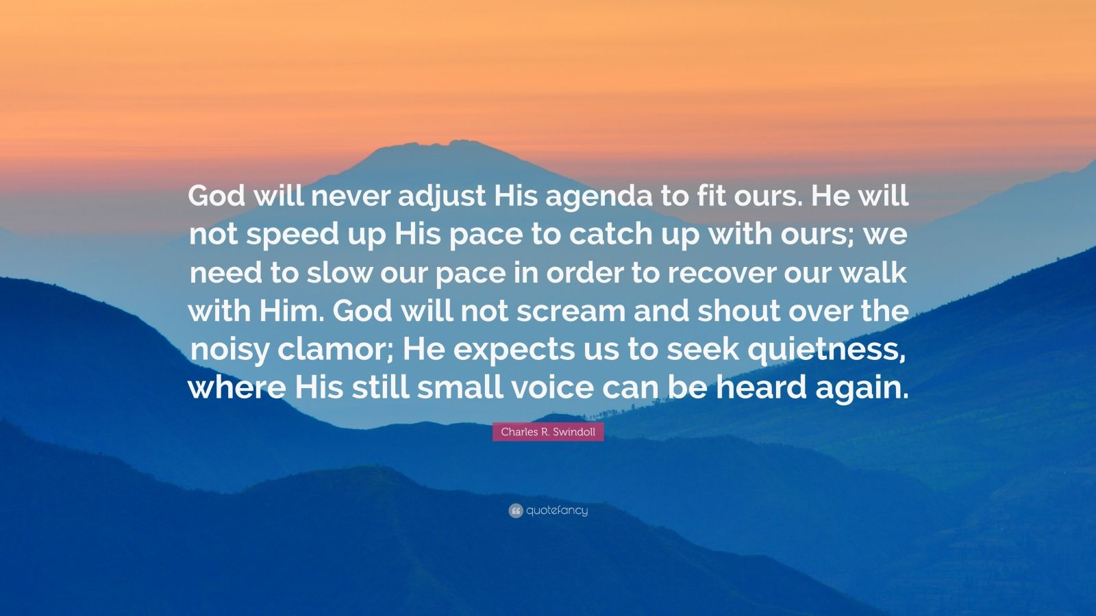 "Charles R. Swindoll Quote: ""God will never adjust His agenda to fit ours. He will not speed up His pace to catch up with ours; we need to slow our pace in order to recover our walk with Him. God will not scream and shout over the noisy clamor; He expects us to seek quietness, where His still small voice can be heard again."""
