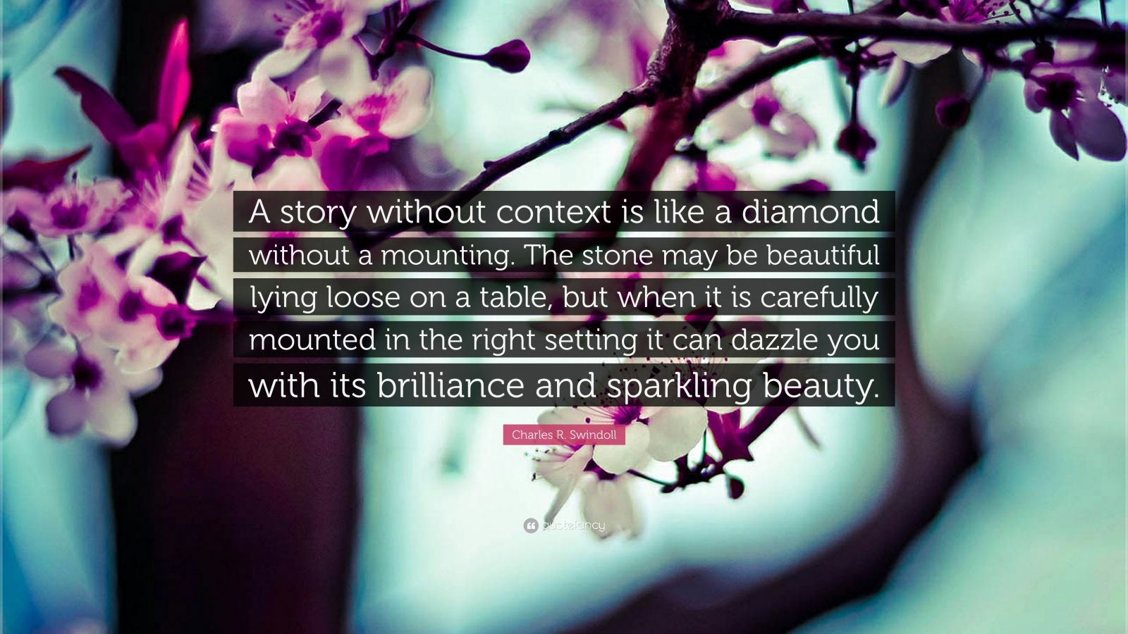 "Charles R. Swindoll Quote: ""A story without context is like a diamond without a mounting. The stone may be beautiful lying loose on a table, but when it is carefully mounted in the right setting it can dazzle you with its brilliance and sparkling beauty."""