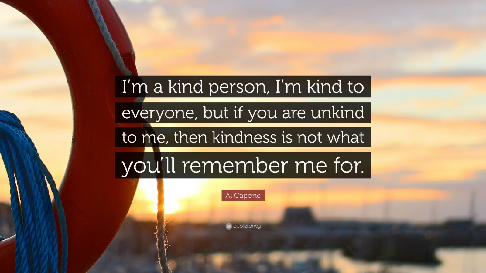 """Al Capone Quote: """"I'm a kind person, I'm kind to everyone, but if you are unkind to me, then kindness is not what you'll remember me for."""""""