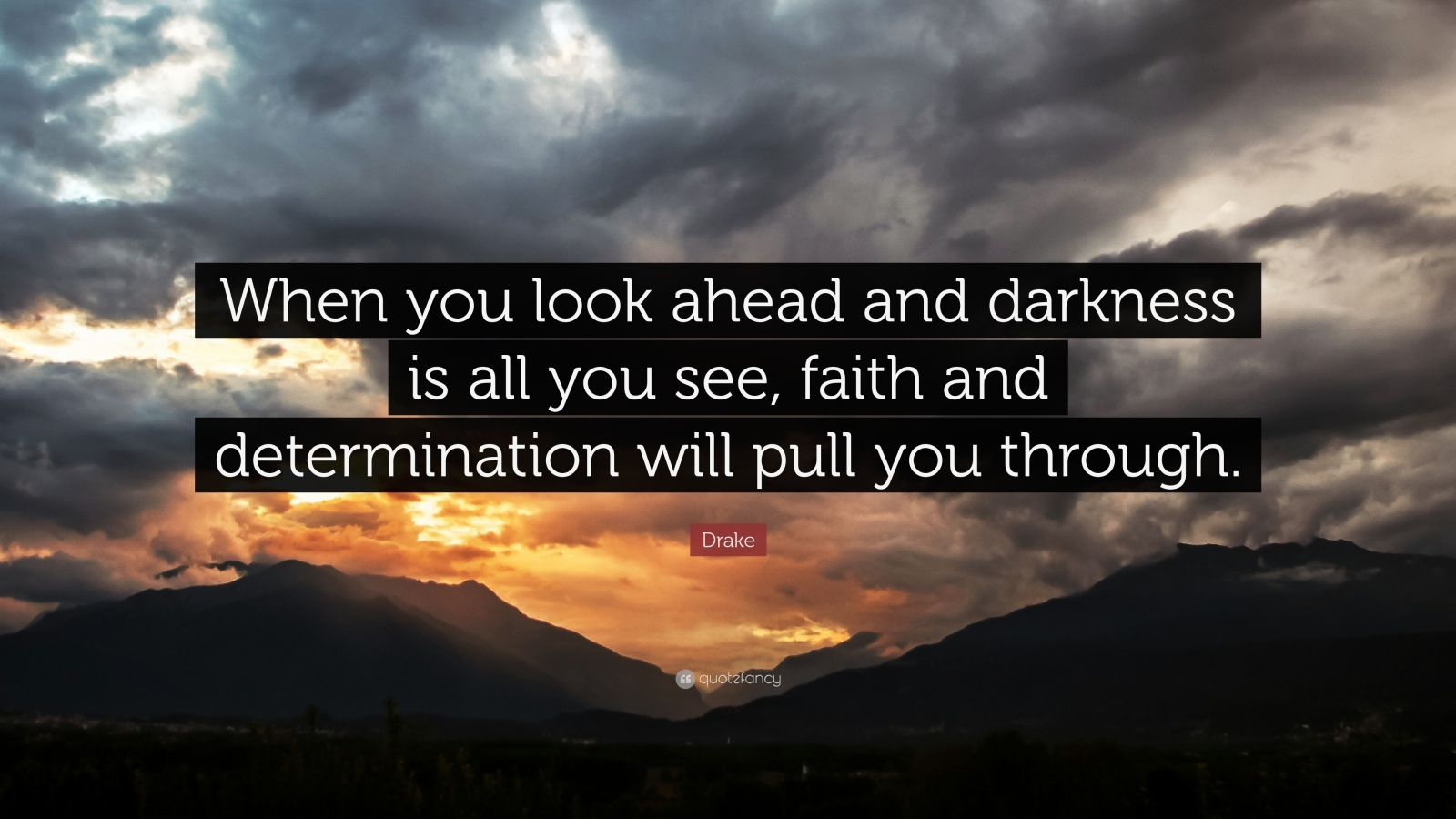 "Drake Quote: ""When you look ahead and darkness is all you see, faith and determination will pull you through."""