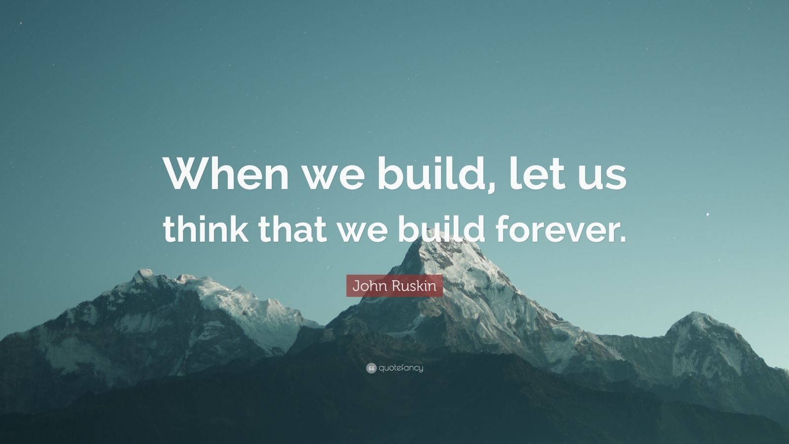 """John Ruskin Quote: """"When we build, let us think that we build forever."""""""