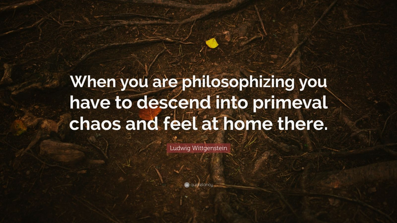"""Ludwig Wittgenstein Quote: """"When you are philosophizing you have to descend into primeval chaos and feel at home there."""""""
