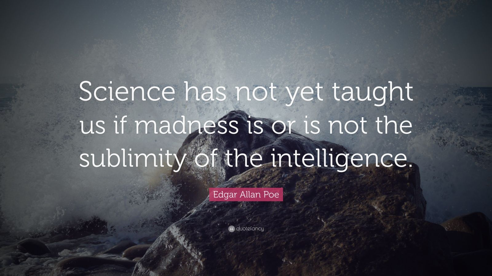 "Edgar Allan Poe Quote: ""Science has not yet taught us if madness is or is not the sublimity of the intelligence."""