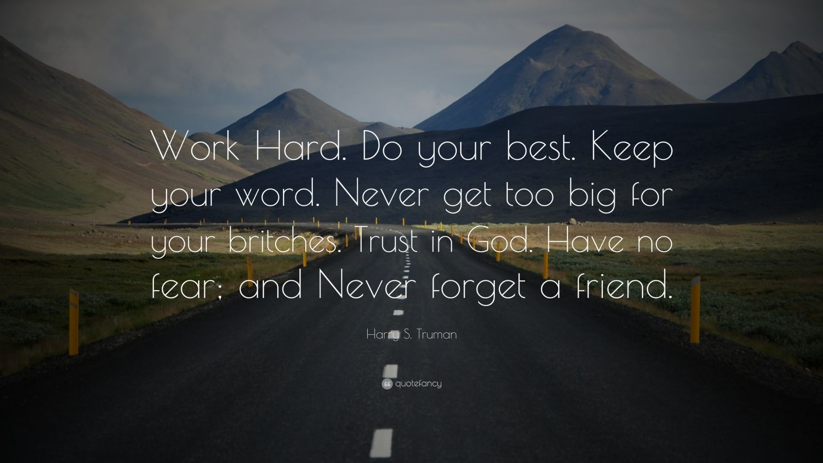 "Harry S. Truman Quote: ""Work Hard. Do your best. Keep your word. Never get too big for your britches. Trust in God. Have no fear; and Never forget a friend."""