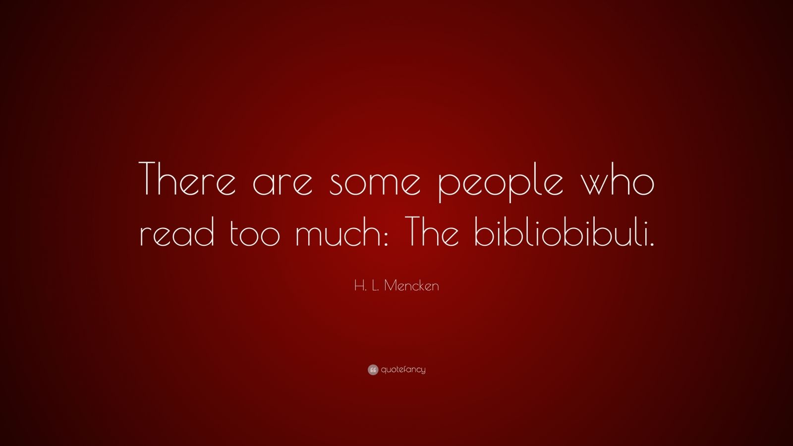"H. L. Mencken Quote: ""There are some people who read too much: The bibliobibuli."""