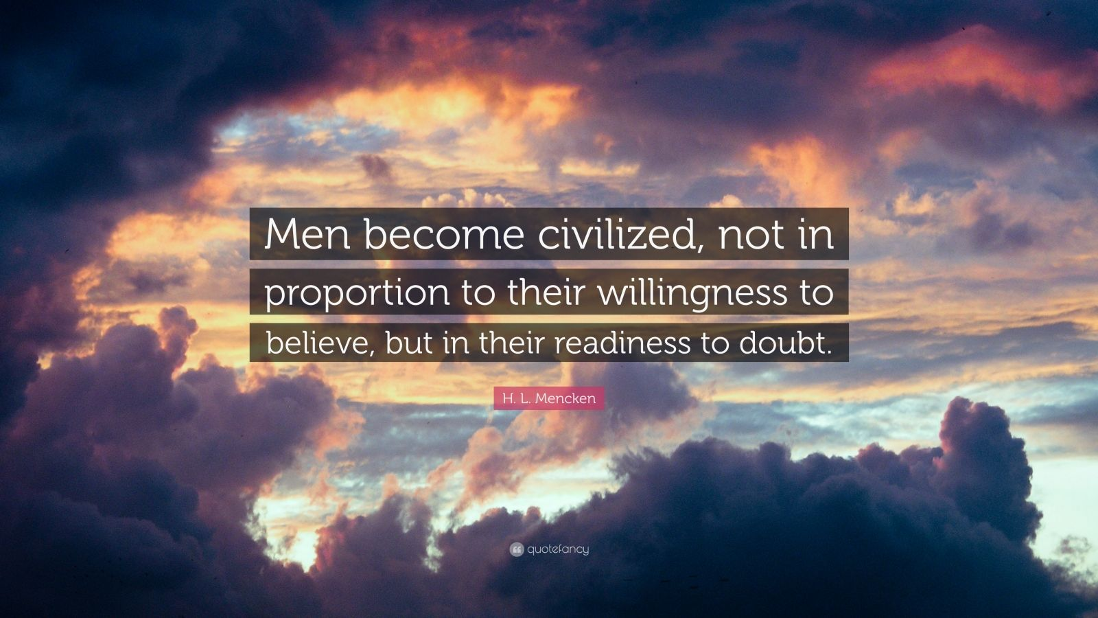 "H. L. Mencken Quote: ""Men become civilized, not in proportion to their willingness to believe, but in their readiness to doubt."""