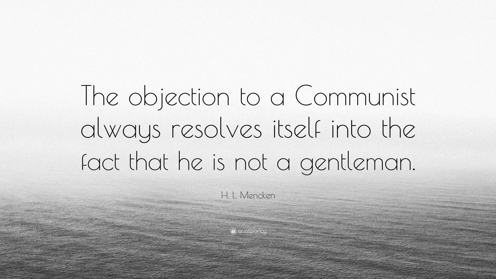 "H. L. Mencken Quote: ""The objection to a Communist always resolves itself into the fact that he is not a gentleman."""