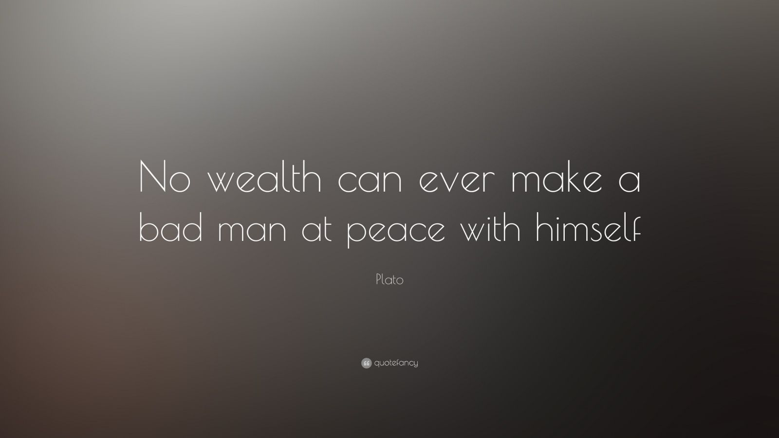 "Plato Quote: ""No wealth can ever make a bad man at peace with himself"""