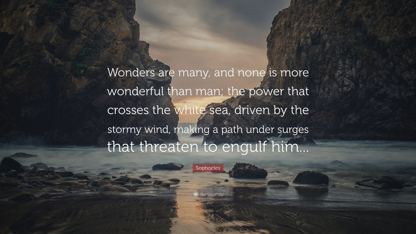 """Sophocles Quote: """"Wonders are many, and none is more wonderful than man; the power that crosses the white sea, driven by the stormy wind, making a path under surges that threaten to engulf him..."""""""