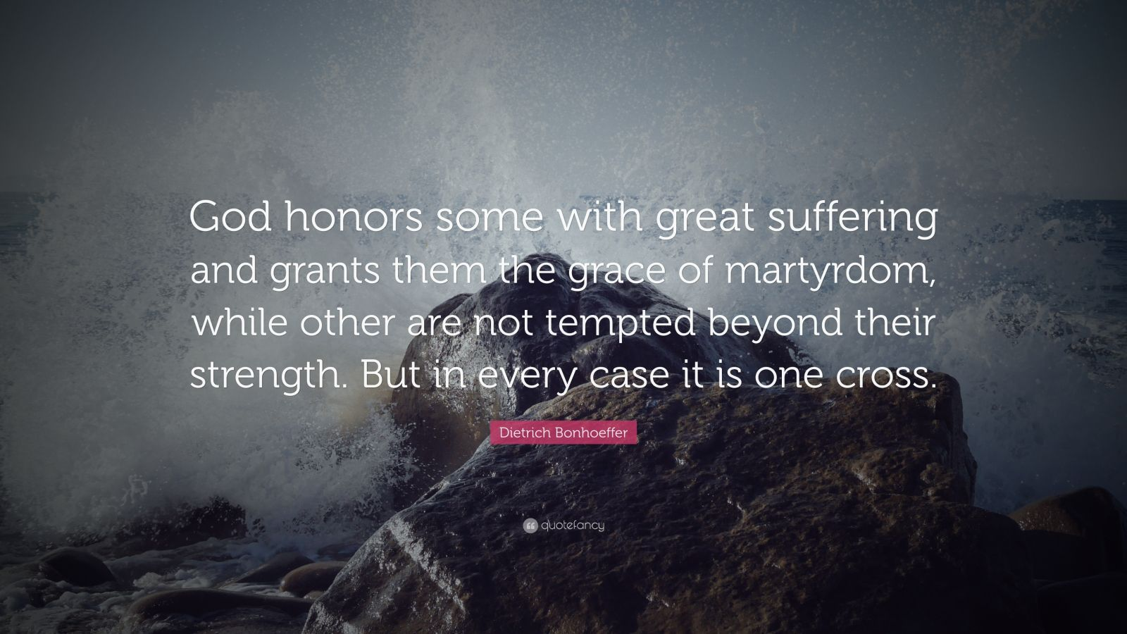 """Dietrich Bonhoeffer Quote: """"God honors some with great suffering and grants them the grace of martyrdom, while other are not tempted beyond their strength. But in every case it is one cross."""""""