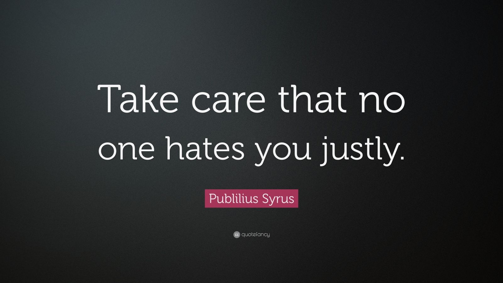 """Publilius Syrus Quote: """"Take care that no one hates you justly."""""""