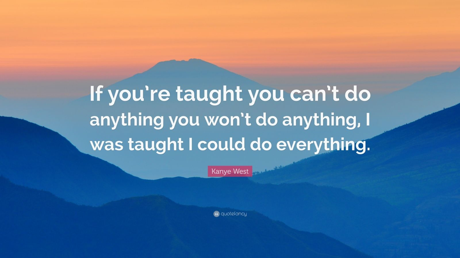 """Kanye West Quote: """"If you're taught you can't do anything you won't do anything, I was taught I could do everything."""""""