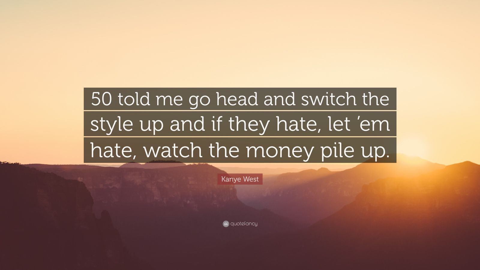 """Kanye West Quote: """"50 told me go head and switch the style up and if they hate, let 'em hate, watch the money pile up."""""""
