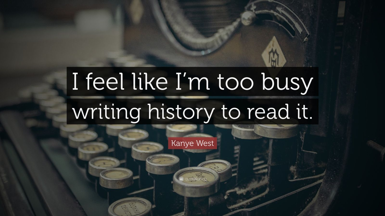 "Kanye West Quote: ""I feel like I'm too busy writing history to read it."""