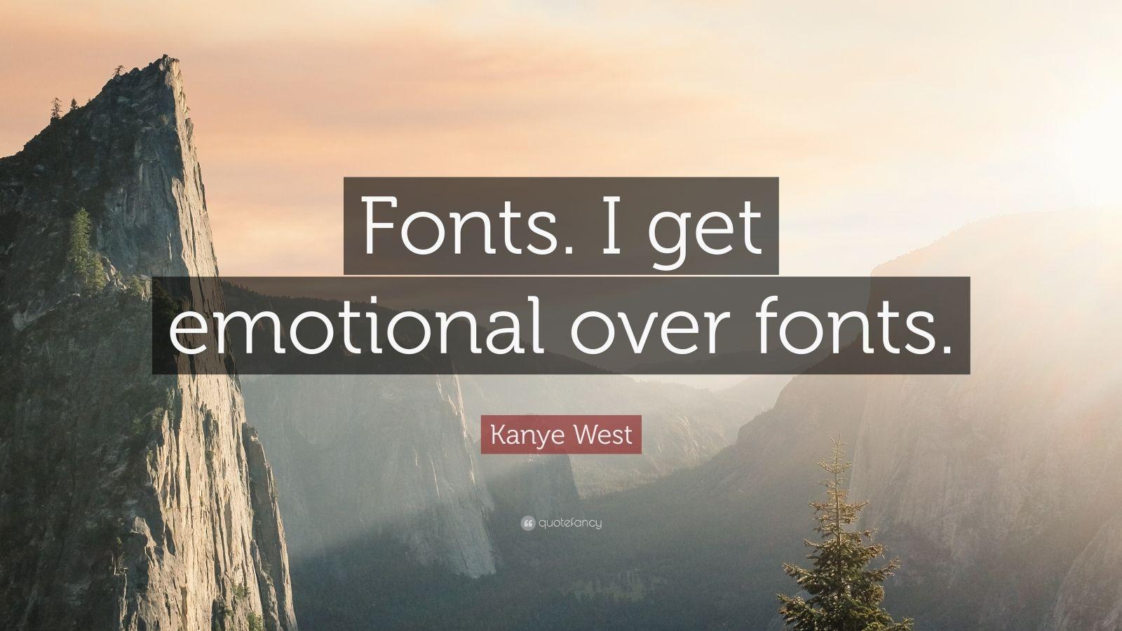 """Kanye West Quote: """"Fonts. I get emotional over fonts."""""""