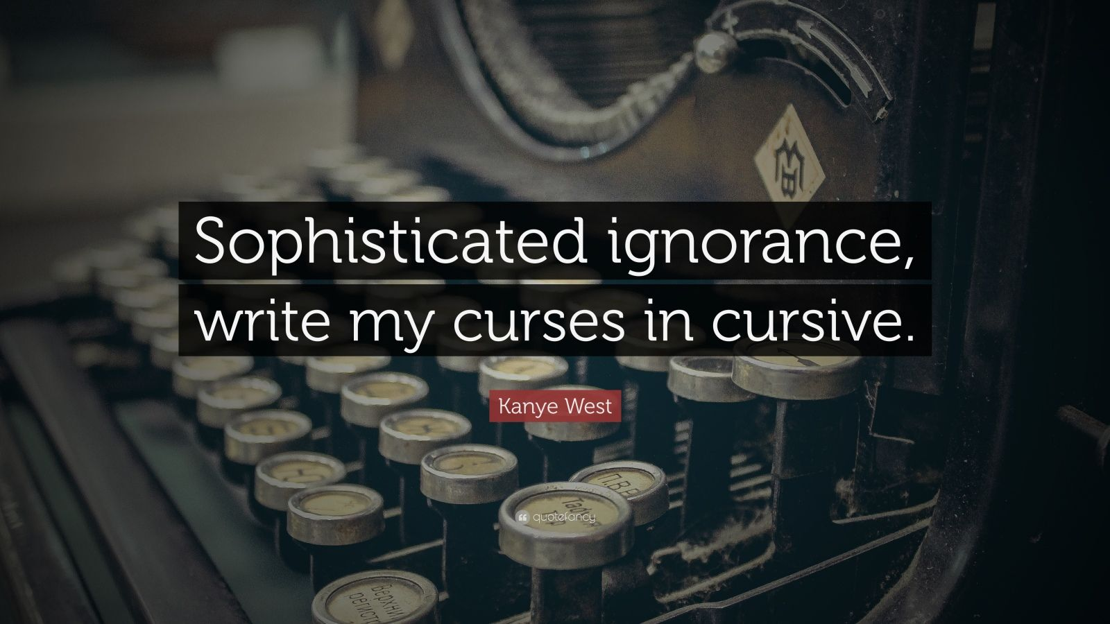 """Kanye West Quote: """"Sophisticated ignorance, write my curses in cursive."""""""