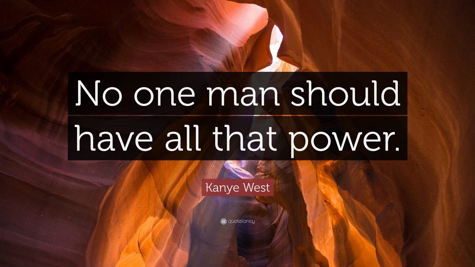 """Kanye West Quote: """"No one man should have all that power."""""""