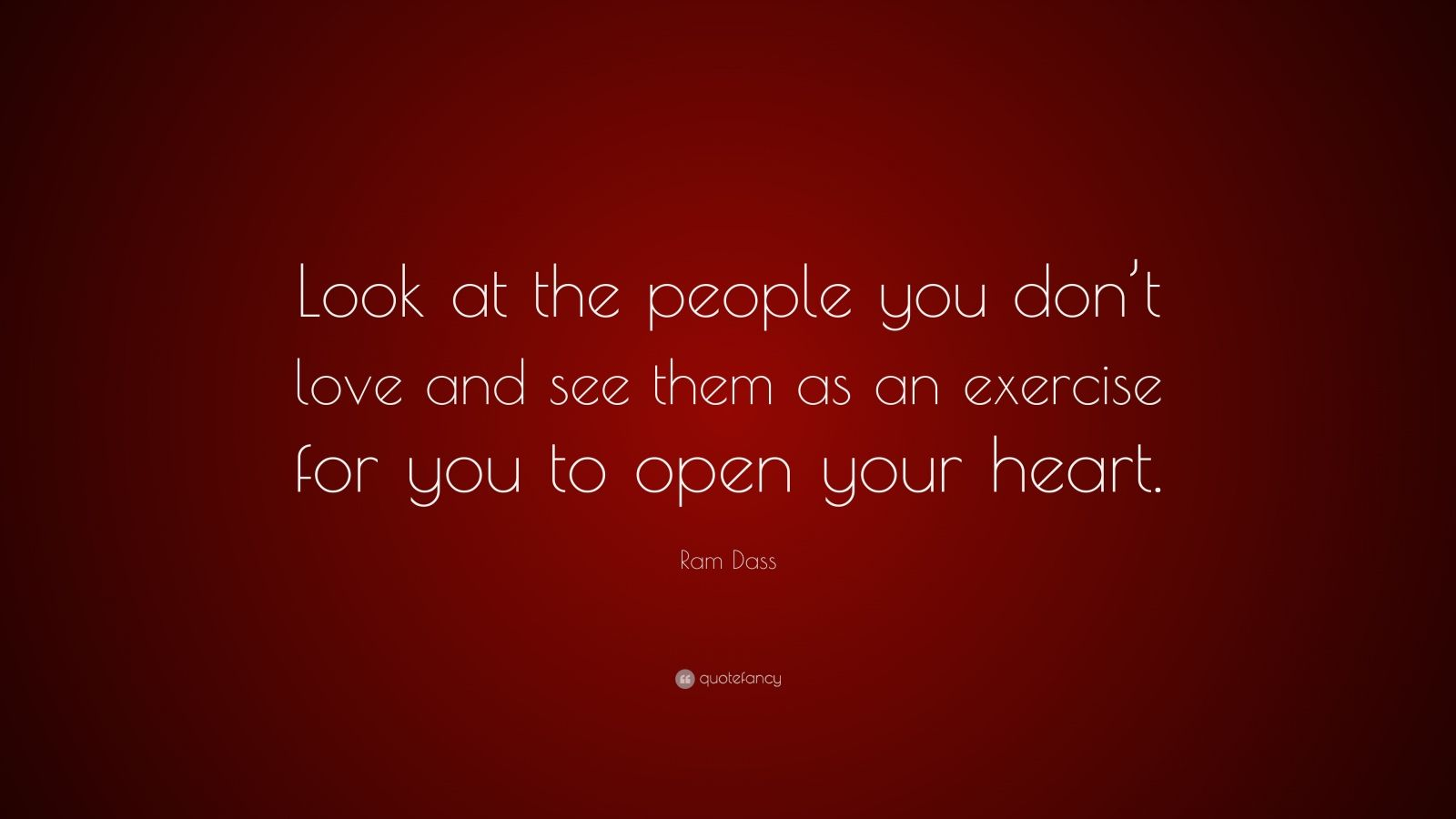 """Ram Dass Quote: """"Look at the people you don't love and see them as an exercise for you to open your heart."""""""