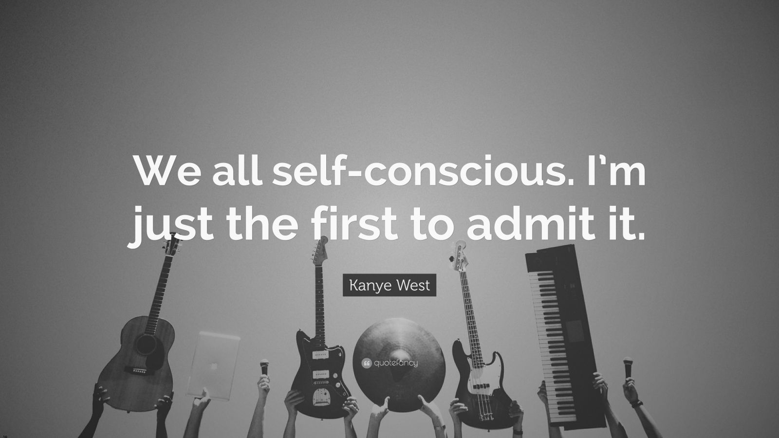 """Kanye West Quote: """"We all self-conscious. I'm just the first to admit it."""""""