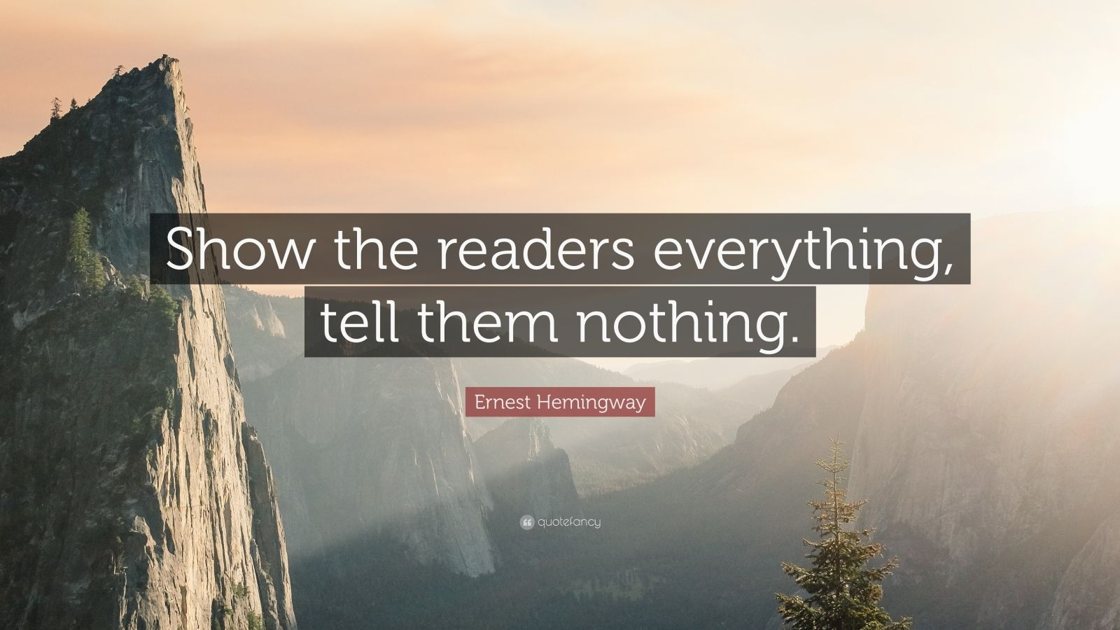 """Ernest Hemingway Quote: """"Show the readers everything, tell them nothing."""""""