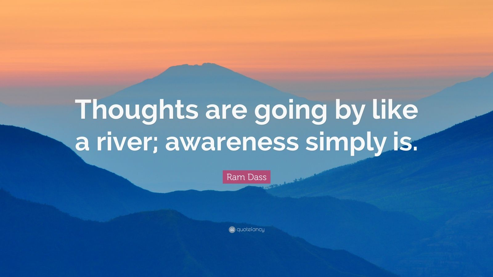 """Ram Dass Quote: """"Thoughts are going by like a river; awareness simply is."""""""