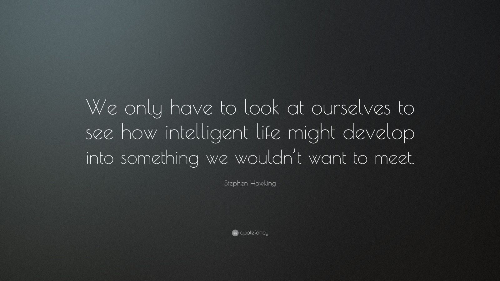 "Stephen Hawking Quote: ""We only have to look at ourselves to see how intelligent life might develop into something we wouldn't want to meet."""