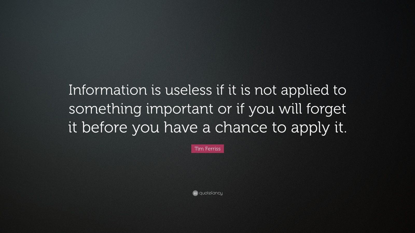 "Tim Ferriss Quote: ""Information is useless if it is not applied to something important or if you will forget it before you have a chance to apply it."""