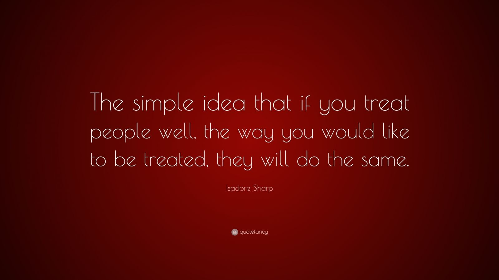 "Isadore Sharp Quote: ""The simple idea that if you treat people well, the way you would like to be treated, they will do the same."""