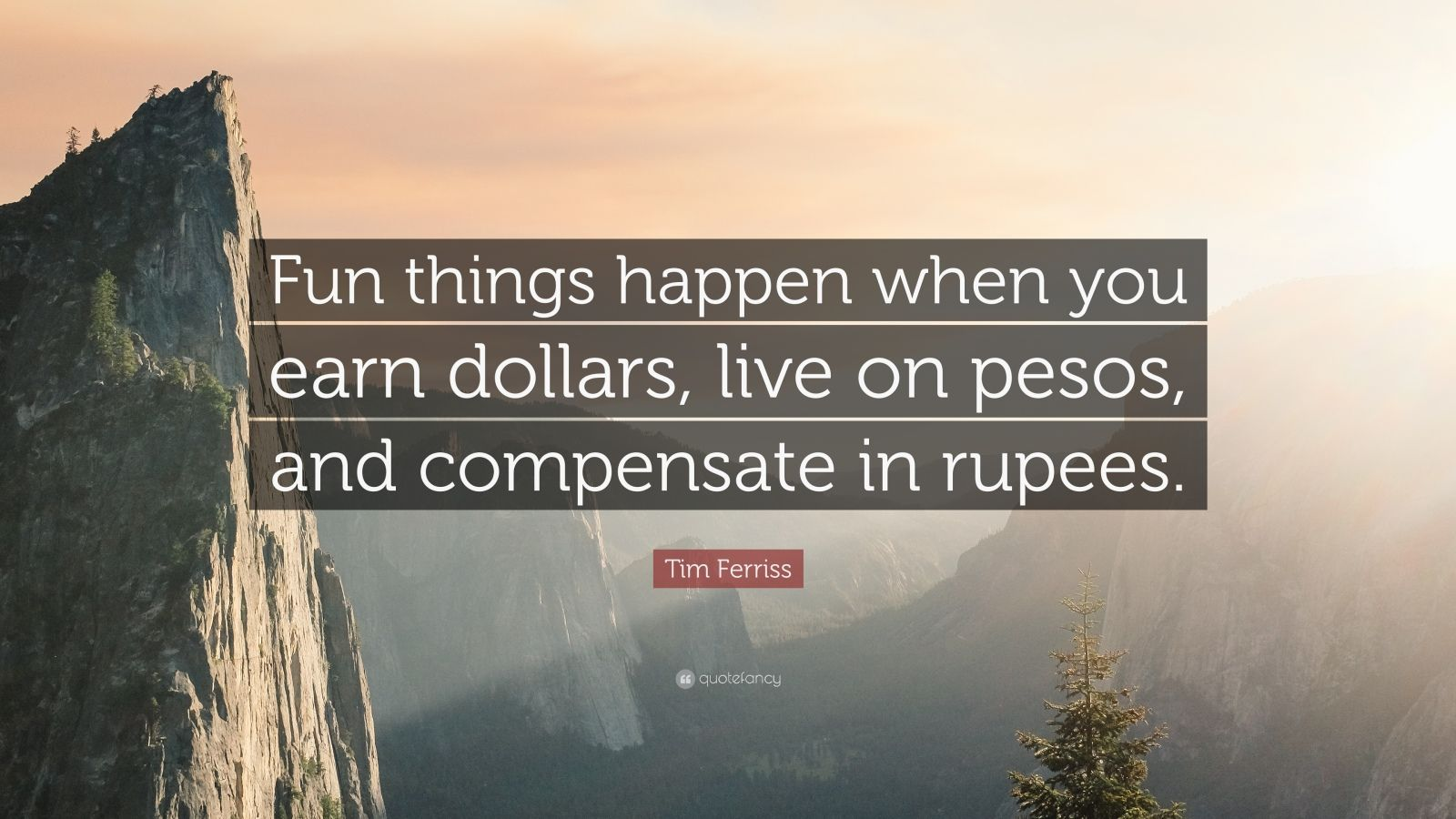 """Tim Ferriss Quote: """"Fun things happen when you earn dollars, live on pesos, and compensate in rupees."""""""