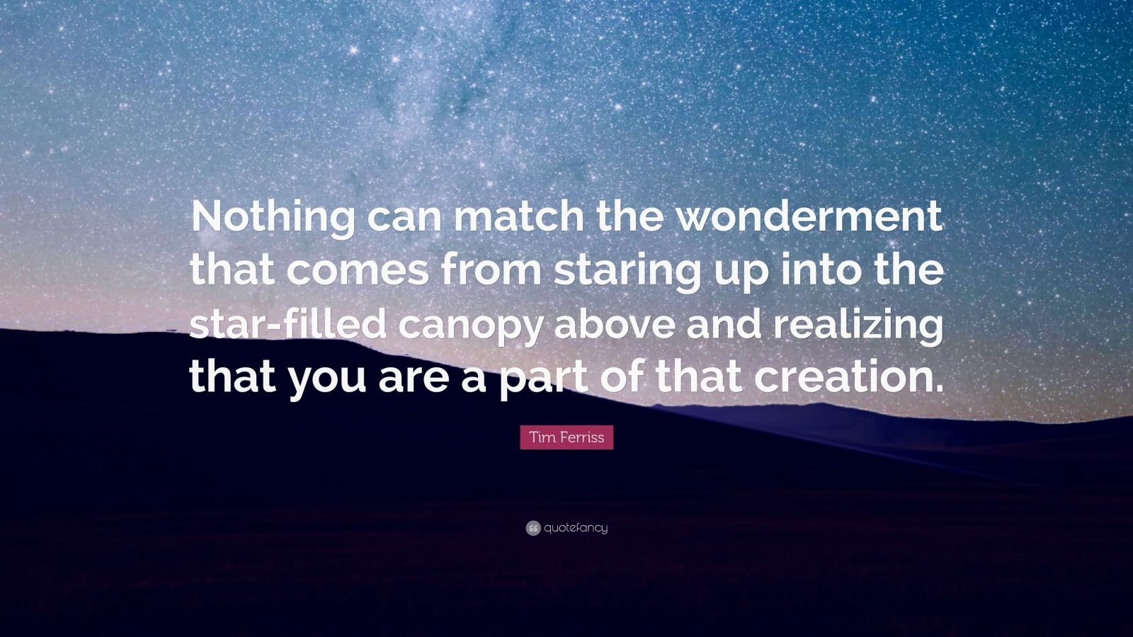 "Tim Ferriss Quote: ""Nothing can match the wonderment that comes from staring up into the star-filled canopy above and realizing that you are a part of that creation."""