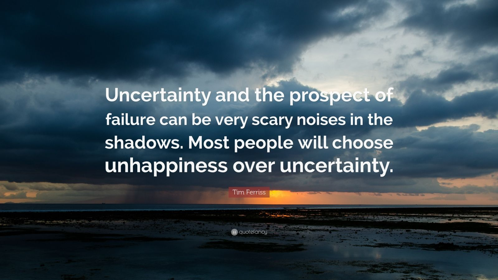 "Tim Ferriss Quote: ""Uncertainty and the prospect of failure can be very scary noises in the shadows. Most people will choose unhappiness over uncertainty."""