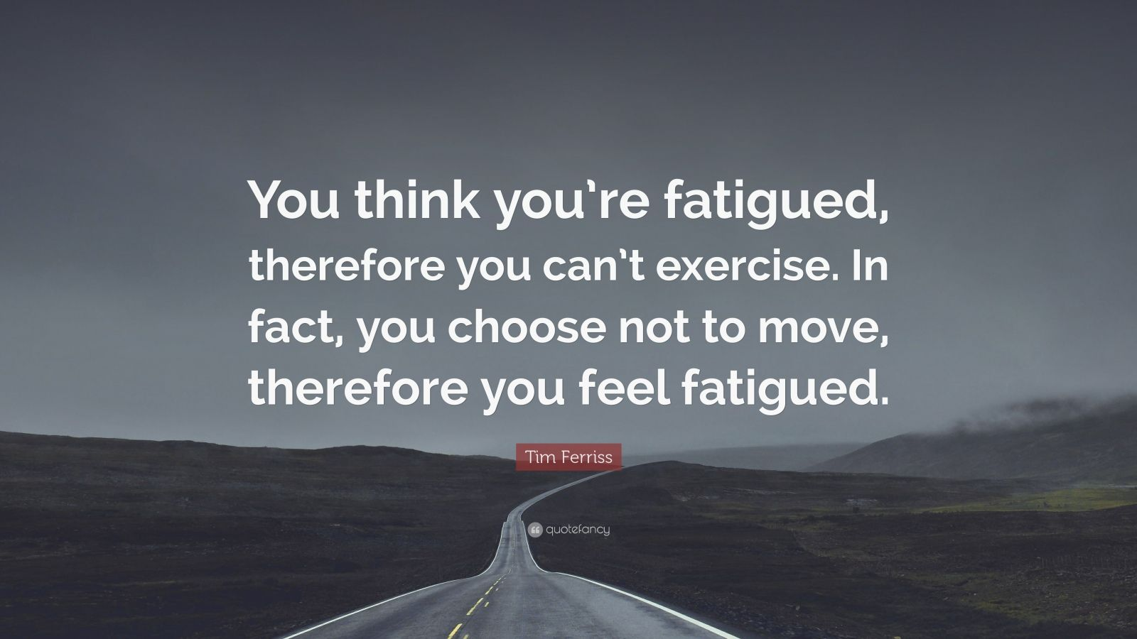 "Tim Ferriss Quote: ""You think you're fatigued, therefore you can't exercise. In fact, you choose not to move, therefore you feel fatigued."""
