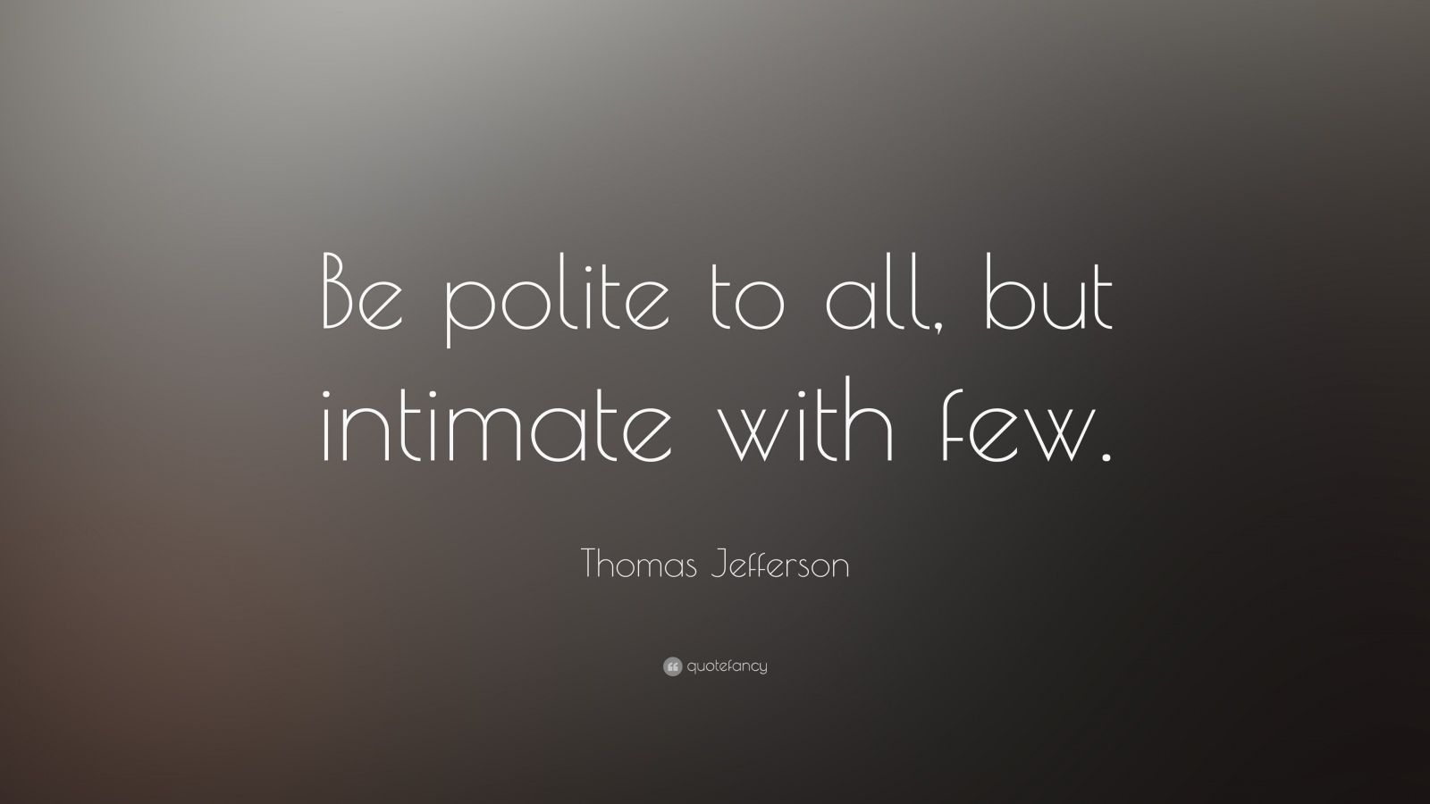 "Thomas Jefferson Quote: ""Be polite to all, but intimate with few."""