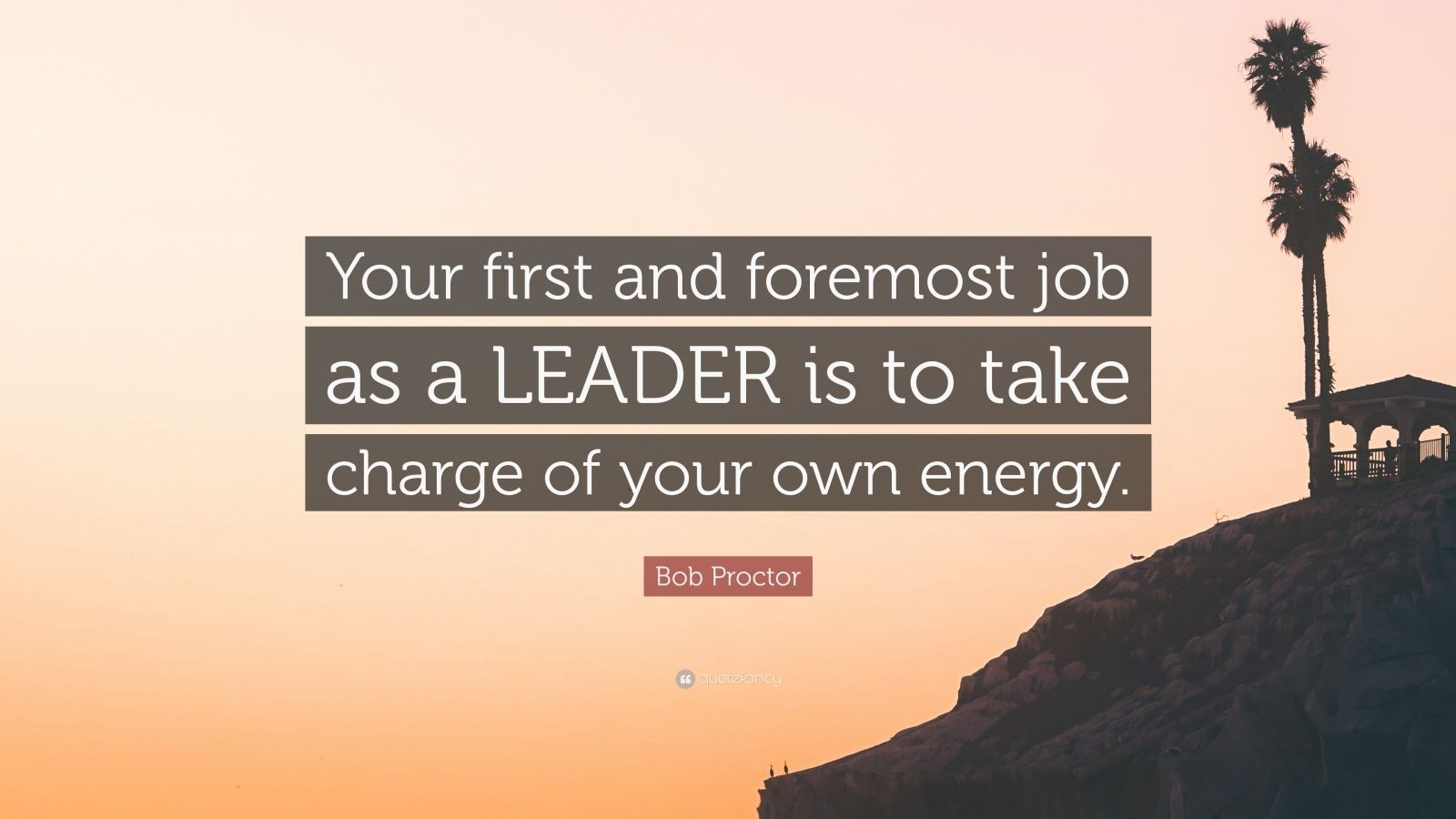 """Bob Proctor Quote: """"Your first and foremost job as a LEADER is to take charge of your own energy."""""""