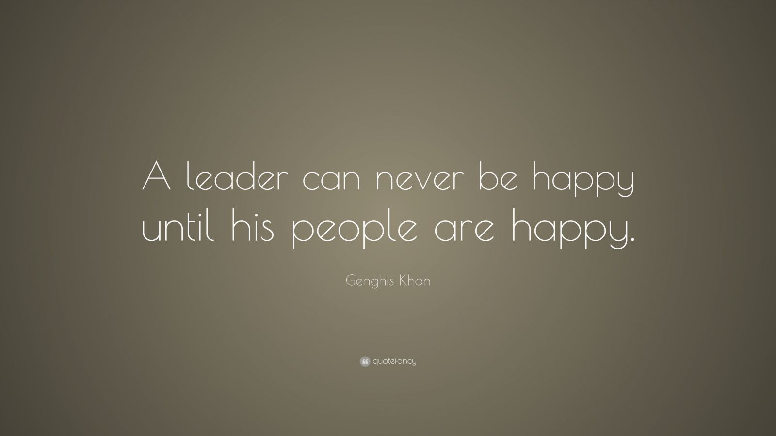 """Genghis Khan Quote: """"A leader can never be happy until his people are happy."""""""