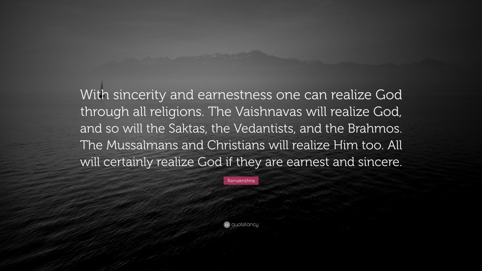 """Ramakrishna Quote: """"With sincerity and earnestness one can realize God through all religions. The Vaishnavas will realize God, and so will the Saktas, the Vedantists, and the Brahmos. The Mussalmans and Christians will realize Him too. All will certainly realize God if they are earnest and sincere."""""""