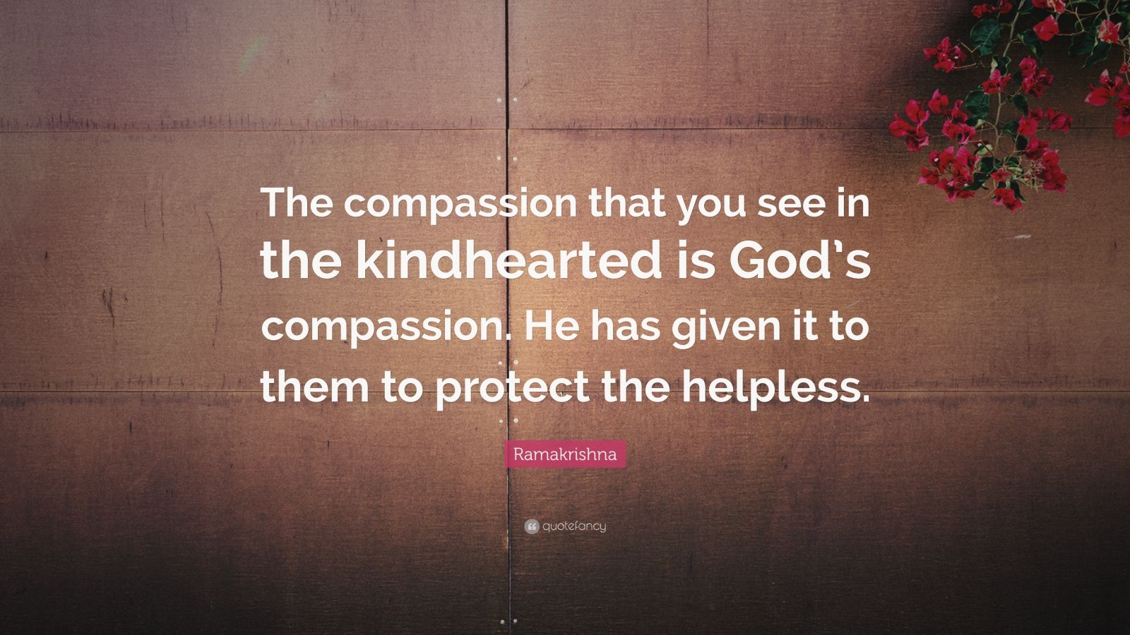 """Ramakrishna Quote: """"The compassion that you see in the kindhearted is God's compassion. He has given it to them to protect the helpless."""""""