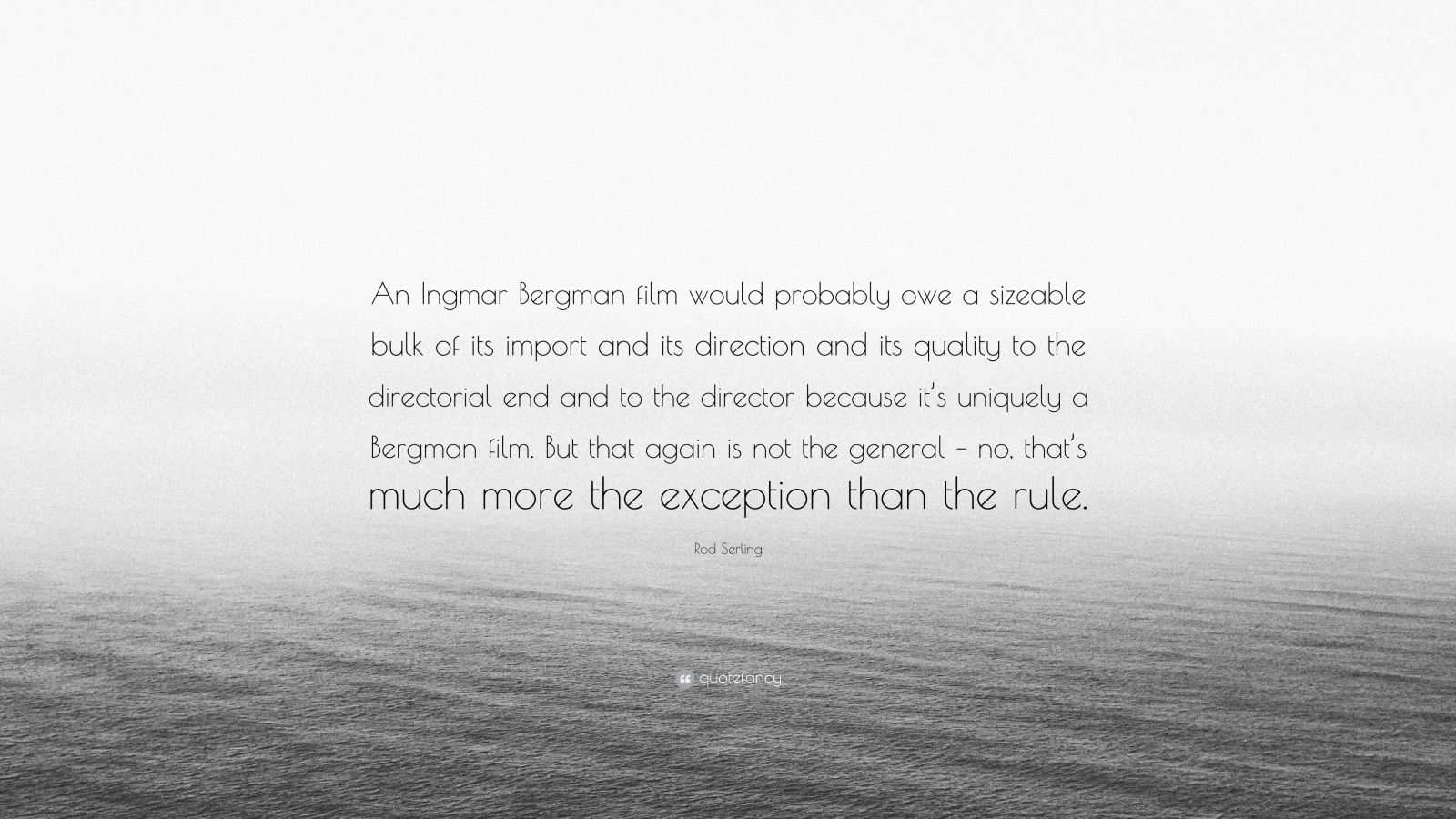 """Rod Serling Quote: """"An Ingmar Bergman film would probably owe a sizeable bulk of its import and its direction and its quality to the directorial end and to the director because it's uniquely a Bergman film. But that again is not the general – no, that's much more the exception than the rule."""""""