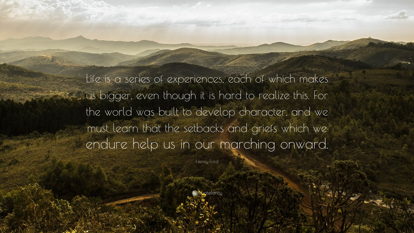 """Henry Ford Quote: """"Life is a series of experiences, each of which makes us bigger, even though it is hard to realize this. For the world was built to develop character, and we must learn that the setbacks and griefs which we endure help us in our marching onward."""""""